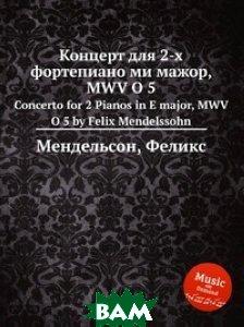 Купить Концерт для 2-х фортепиано ми мажор, MWV O 5, Музбука, Мендельсон, Феликс, 978-5-8847-7522-0