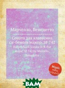 Купить Соната для клавесина си-бемоль мажор, SF 742, Музбука, Марчелло Бенедетто, 978-5-8847-6231-2