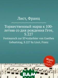 Купить Торжественный марш к 100-летию со дня рождения Гете, S.227, Музбука, Лист Франц, 978-5-8847-4203-1