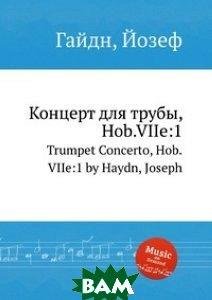Купить Концерт для трубы, Hob.VIIe:1, Музбука, Гайдн Йозеф, 978-5-8846-7936-8