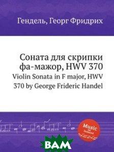 Купить Соната для скрипки фа-мажор, HWV 370, Музбука, Гендель Георг Фридрих, 978-5-8846-7217-8
