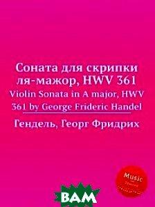 Соната для скрипки ля-мажор, HWV 361, Музбука, Гендель Георг Фридрих, 978-5-8846-7213-0  - купить со скидкой