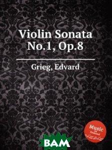 Купить Соната для скрипки .1, Op.8, Музбука, Григ Эдвард, 978-5-8846-6338-1