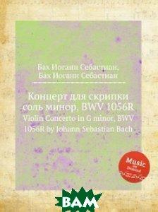 Купить Концерт для скрипки соль минор, BWV 1056R, Музбука, Бах Иоганн Себастьян, 978-5-8844-9476-3