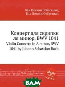 Купить Концерт для скрипки ля минор, BWV 1041, Музбука, Бах Иоганн Себастьян, 978-5-8844-9473-2