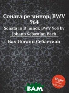 Купить Соната ре минор, BWV 964, Музбука, Бах Иоганн Себастьян, 978-5-8844-9429-9