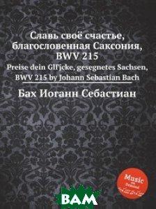 Купить Славь своё счастье, благословенная Саксония, BWV 215, Музбука, Бах Иоганн Себастьян, 978-5-8844-9343-8