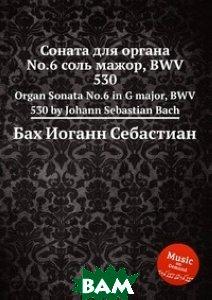 Купить Соната для органа No.6 соль мажор, BWV 530, Музбука, Бах Иоганн Себастьян, 978-5-8844-9329-2