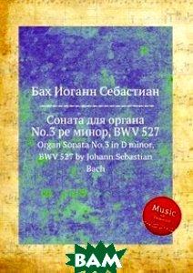 Купить Соната для органа No.3 ре минор, BWV 527, Музбука, Бах Иоганн Себастьян, 978-5-8844-9326-1