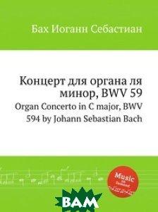 Купить Концерт для органа ля минор, BWV 59, Музбука, Бах Иоганн Себастьян, 978-5-8844-9319-3