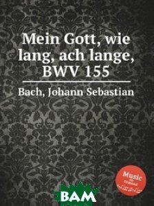 Купить Мой Боже! Ах, как долго, BWV 155, Музбука, Бах Иоганн Себастьян, 978-5-8844-9265-3