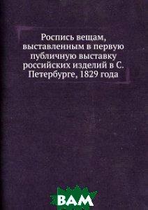Купить Роспись вещам, выставленным в первую публичную выставку российских изделий в С. Петербурге, 1829 года, Книга по Требованию, 978-5-8850-6972-4