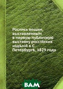 Купить Роспись вещам, выставленным в первую публичную выставку российских изделий в С.Петербурге, 1829 года, Книга по Требованию, 978-5-8850-6971-7