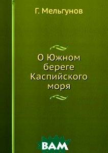 Купить О Южном береге Каспийского моря, Книга по Требованию, Г. Мельгунов, 978-5-8850-6875-8