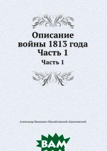 Купить Описание войны 1813 года, Книга по Требованию, Александр Иванович Михайловский-Данилевский, 978-5-8850-6867-3