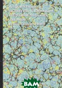 Купить Алфавитный указатель к книжкам собрания морских законов и постановлений, Книга по Требованию, 978-5-8850-6839-0