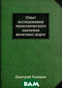 Купить Опыт исследования экономического значения железных дорог, Книга по Требованию, Дмитрий Каншин, 978-5-8850-6587-0