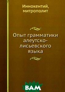 Опыт грамматики алеутско-лисьевского языка, Книга по Требованию, Иннокентий, 978-5-8850-6584-9  - купить со скидкой