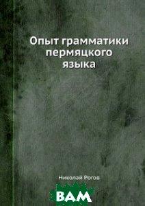 Купить Опыт грамматики пермяцкого языка, Книга по Требованию, Николай Рогов, 978-5-8850-6566-5