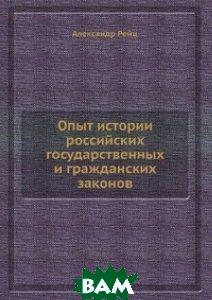 Купить Опыт истории российских государственных и гражданских законов, Книга по Требованию, Александр Рейц, 978-5-8850-6563-4