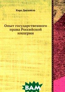 Купить Опыт государственного права Российской империи, Книга по Требованию, Карл Дюгамель, 978-5-8850-6557-3