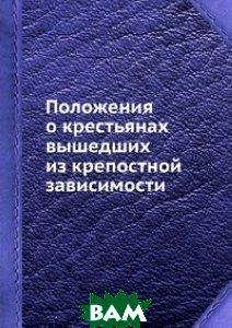 Купить Положения о крестьянах вышедших из крепостной зависимости, Книга по Требованию, 978-5-8850-6121-6