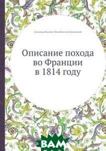 Купить Описание похода во Франции в 1814 году, Книга по Требованию, Александр Иванович Михайловский-Данилевский, 978-5-8850-5784-4