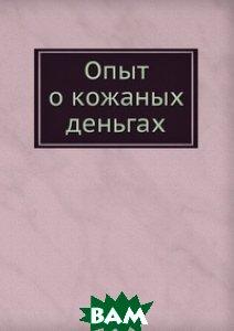 Купить Опыт о кожаных деньгах, Книга по Требованию, 978-5-8850-5641-0