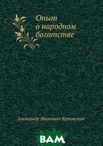 Купить Опыт о народном богатстве, Книга по Требованию, Александр Иванович Бутовский, 978-5-8850-5636-6