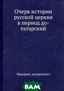 Очерк истории русской церкви в период до-татарский