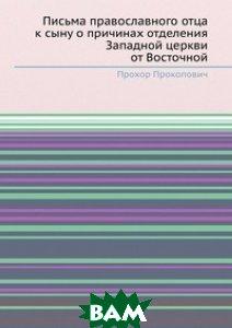 Купить Письма православного отца к сыну о причинах отделения Западной церкви от Восточной, Книга по Требованию, Прохор Прокопович, 978-5-8850-5130-9