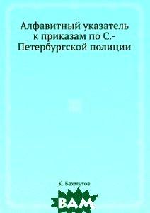 Купить Алфавитный указатель к приказам по С.-Петербургской полиции, Книга по Требованию, К. Бахмутов, 978-5-8850-5005-0