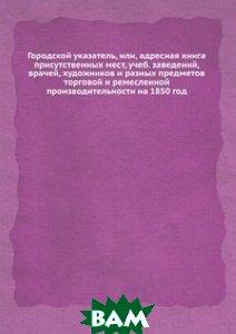 Купить Городской указатель, или, адресная книга присутственных мест, учеб. заведений, врачей, художников и разных предметов торговой и ремесленной производительности на 1850 год, Книга по Требованию, 978-5-8850-4820-0