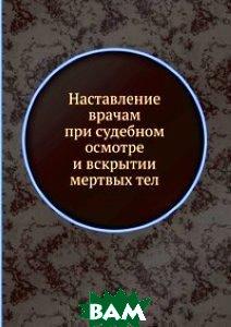 Купить Наставление врачам при судебном осмотре и вскрытии мертвых тел, Книга по Требованию, 978-5-8850-4553-7