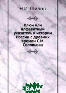 Купить Ключ или алфавитный указатель к истории России с древних времен С.М. Соловьева, Книга по Требованию, Н.И. Шилов, 978-5-8850-4500-1