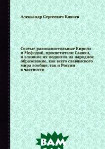 Святые равноапостольные Кирилл и Мефодий, просветители Славян, и влияние их подвигов на народное образование, как всего славянского мира вообще, так и России в частности
