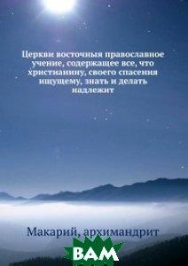 Церкви восточныя православное учение, содержащее все, что христианину, своего спасения ищущему, знать и делать надлежит
