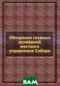 Купить Обозрение главных оснований местного управления Сибири, Книга по Требованию, 978-5-8850-4001-3