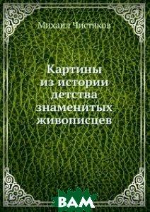 Купить Картины из истории детства знаменитых живописцев, Книга по Требованию, Михаил Чистяков, 978-5-8850-3513-2