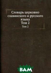 Купить Словарь церковно славянского и русского языка, Книга по Требованию, 978-5-8850-3001-4