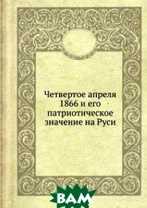 Купить Четвертое апреля 1866 и его патриотическое значение на Руси, Книга по Требованию, 978-5-8850-2971-1
