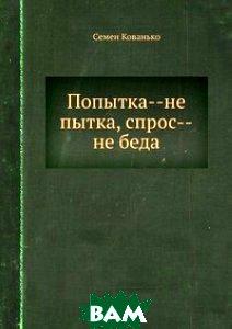 Купить Попытка--не пытка, спрос--не беда, Книга по Требованию, Семен Кованько, 978-5-8850-2808-0