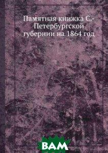 Купить Памятная книжка С.-Петербургской губернии на 1864 год, Книга по Требованию, 978-5-8850-2651-2