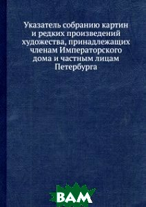 Указатель собранию картин и редких произведений художества, принадлежащих членам Императорского дома и частным лицам Петербурга