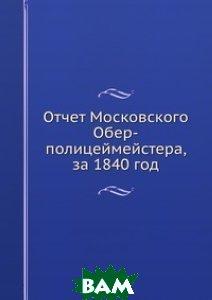 Купить Отчет Московского Обер-полицеймейстера, за 1840 год, Книга по Требованию, 978-5-8850-2587-4
