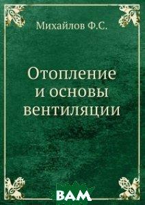 Отопление и основы вентиляции, ЁЁ Медиа, Михайлов Ф.С., 978-5-458-47309-5  - купить со скидкой