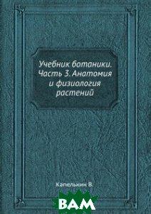 Купить Учебник ботаники. Часть 3. Анатомия и физиология растений, ЁЁ Медиа, Капелькин В., 978-5-458-47146-6