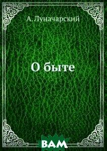 Купить О быте (изд. 1927 г. ), ЁЁ Медиа, А. Луначарский, 978-5-458-46161-0