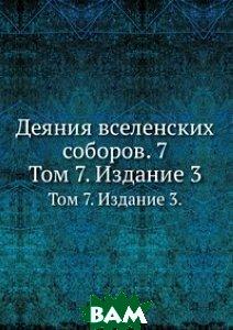 Деяния вселенских соборов. 7