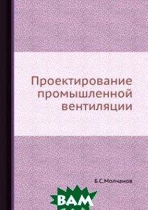 Купить Проектирование промышленной вентиляции., ЁЁ Медиа, Б.С.Молчанов, 978-5-458-43691-5